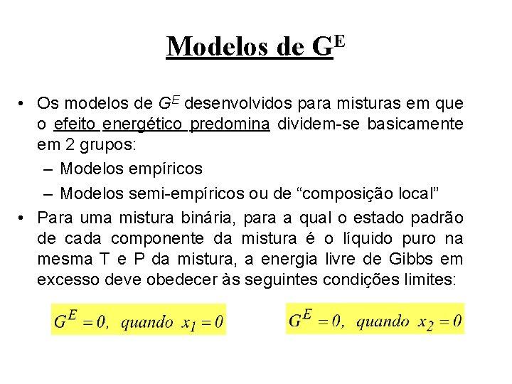 Modelos de GE • Os modelos de GE desenvolvidos para misturas em que o