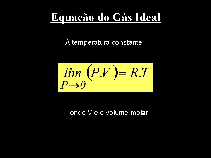Equação do Gás Ideal À temperatura constante onde V é o volume molar