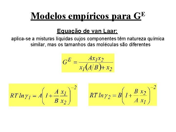 Modelos empíricos para GE Equação de van Laar: aplica-se a misturas líquidas cujos componentes