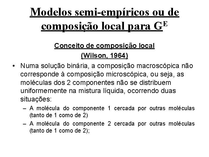 Modelos semi-empíricos ou de composição local para GE Conceito de composição local (Wilson, 1964)