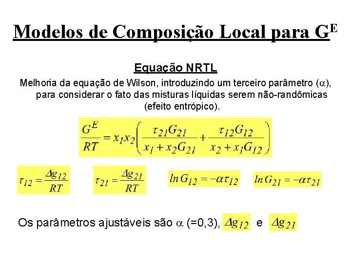 Modelos de Composição Local para GE Equação NRTL Melhoria da equação de Wilson, introduzindo