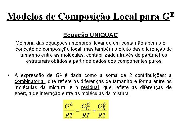 Modelos de Composição Local para GE Equação UNIQUAC Melhoria das equações anteriores, levando em