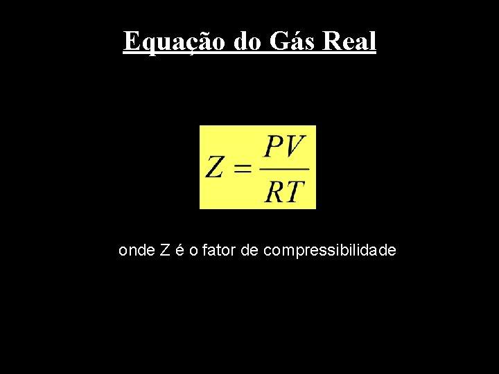 Equação do Gás Real onde Z é o fator de compressibilidade