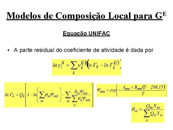 Modelos de Composição Local para GE Equação UNIFAC • A parte residual do coeficiente