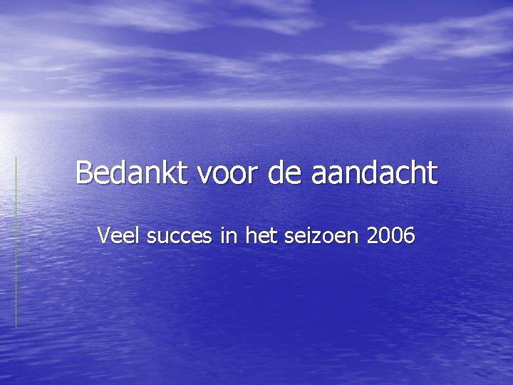 Bedankt voor de aandacht Veel succes in het seizoen 2006