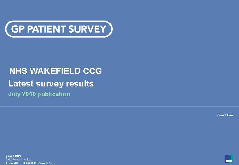 NHS WAKEFIELD CCG Latest survey results July 2019 publication Version 1  Public 1 ©