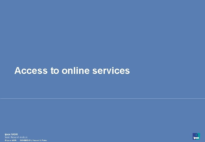 Access to online services 18 © Ipsos MORI 18 -042653 -01   Version 1