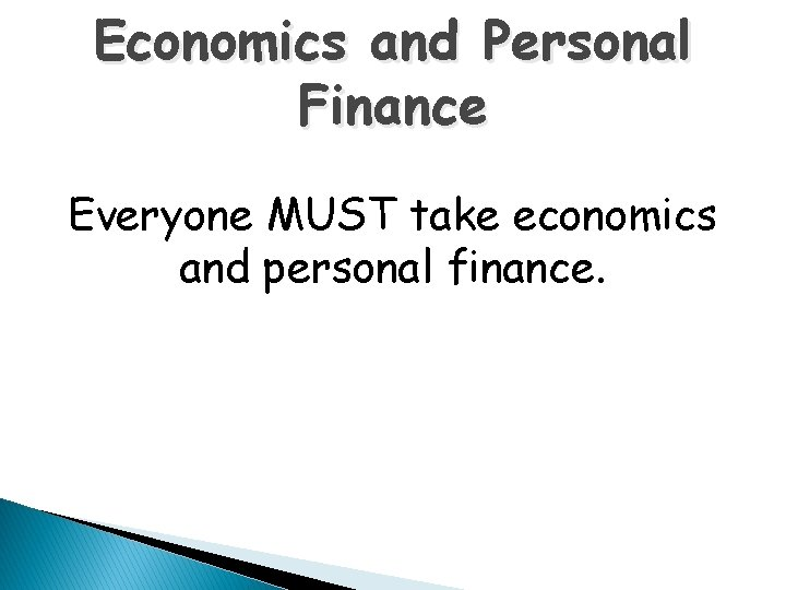 Economics and Personal Finance Everyone MUST take economics and personal finance.