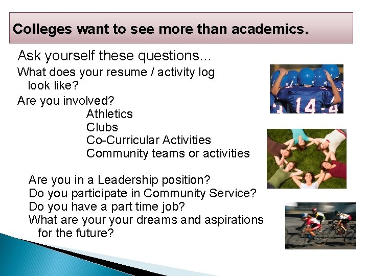 Colleges want to see more than academics. Ask yourself these questions… What does your