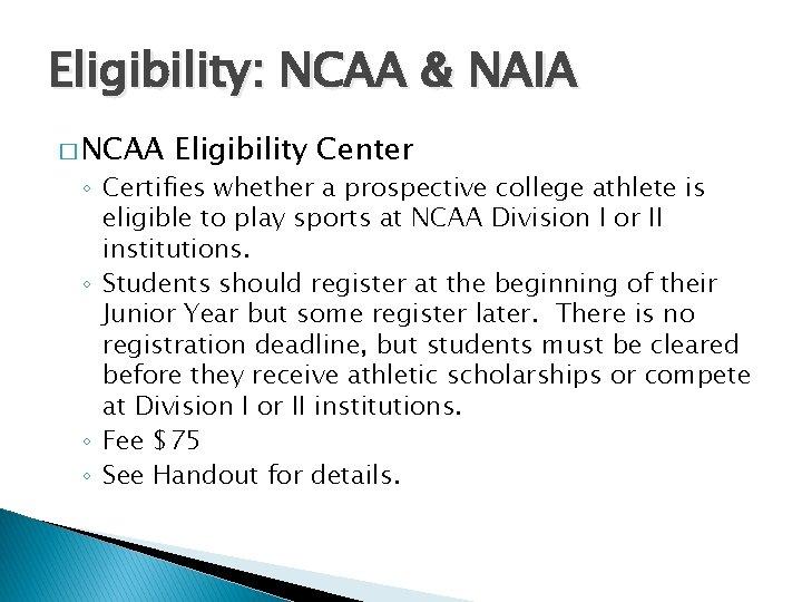 Eligibility: NCAA & NAIA � NCAA Eligibility Center ◦ Certifies whether a prospective college