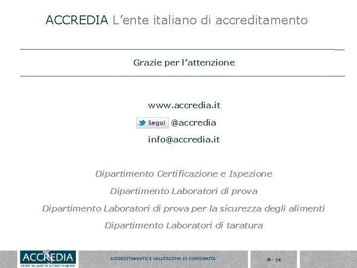 ACCREDIA L'ente italiano di accreditamento Grazie per l'attenzione www. accredia. it @accredia info@accredia. it