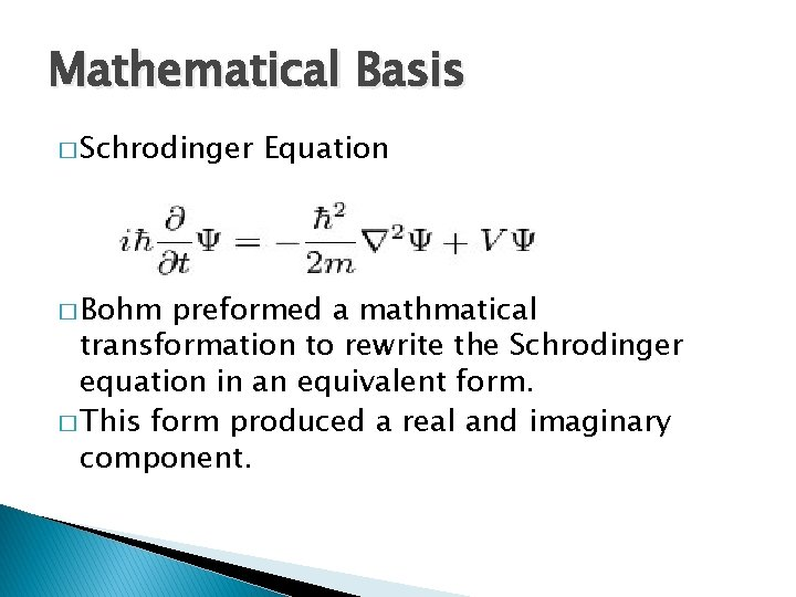 Mathematical Basis � Schrodinger � Bohm Equation preformed a mathmatical transformation to rewrite the