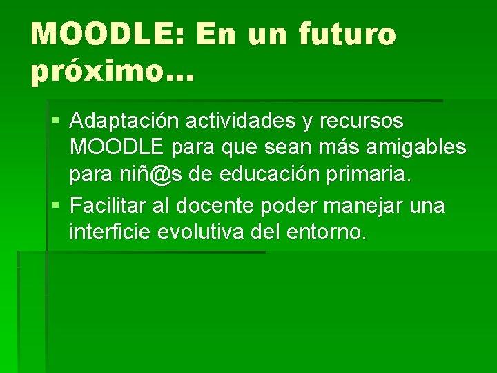 MOODLE: En un futuro próximo. . . § Adaptación actividades y recursos MOODLE para
