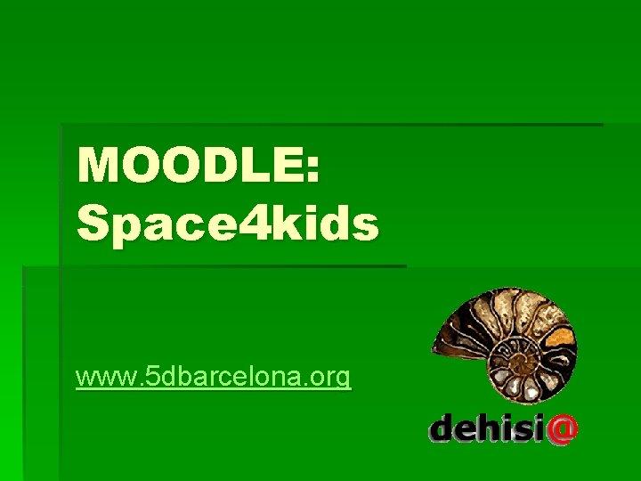 MOODLE: Space 4 kids www. 5 dbarcelona. org