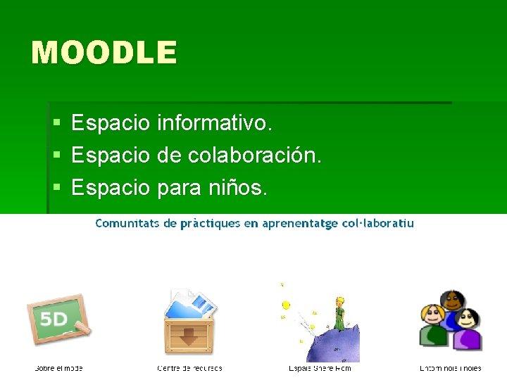 MOODLE § § § Espacio informativo. Espacio de colaboración. Espacio para niños.