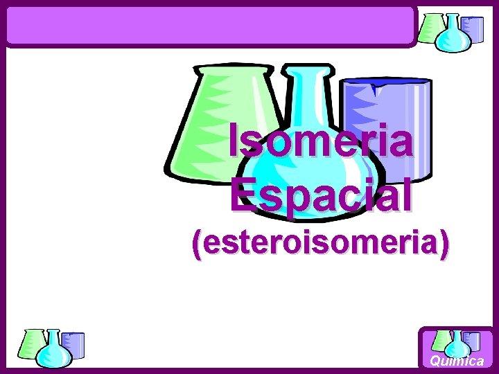 Isomeria Espacial (esteroisomeria) Química