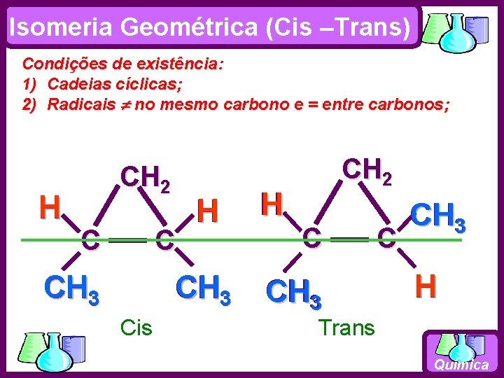 Isomeria Geométrica (Cis –Trans) Condições de existência: 1) Cadeias cíclicas; 2) Radicais no mesmo