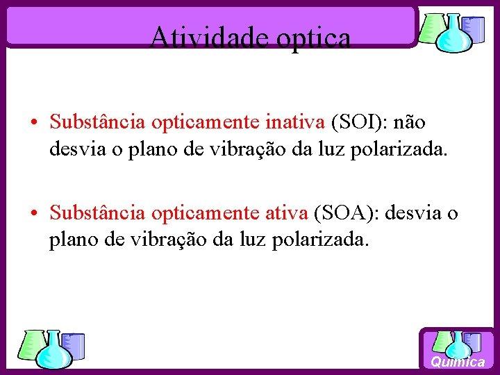 Atividade optica • Substância opticamente inativa (SOI): não desvia o plano de vibração da