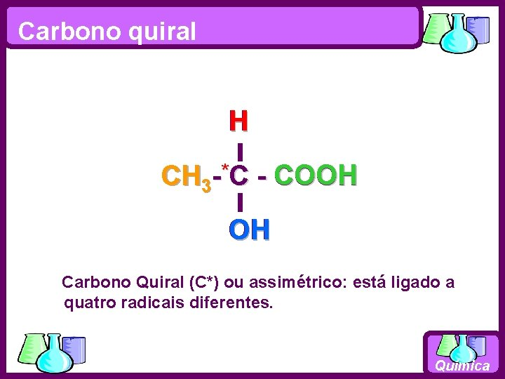 Carbono quiral H CH 3 - *C - COOH OH Carbono Quiral (C*) ou