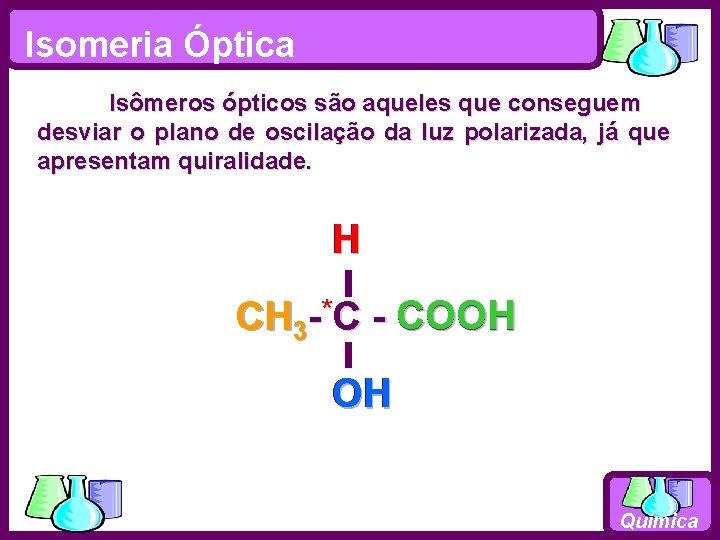 Isomeria Óptica Isômeros ópticos são aqueles que conseguem desviar o plano de oscilação da