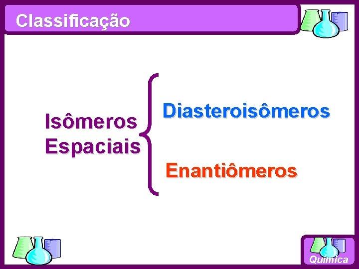 Classificação Isômeros Espaciais Diasteroisômeros Enantiômeros Química