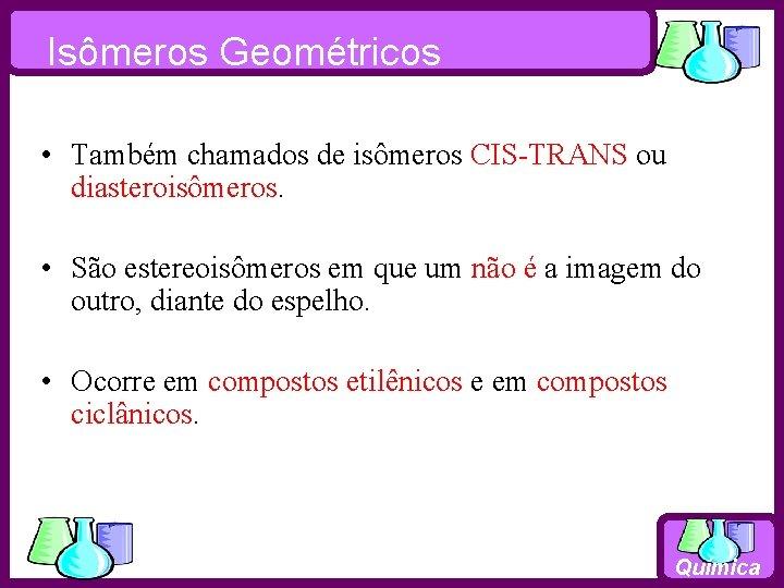 Isômeros Geométricos • Também chamados de isômeros CIS-TRANS ou diasteroisômeros. • São estereoisômeros em