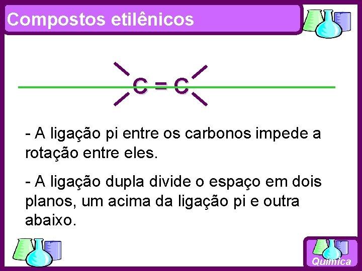 Compostos etilênicos C=C - A ligação pi entre os carbonos impede a rotação entre