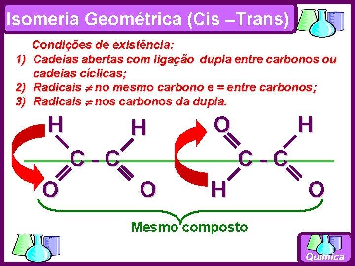 Isomeria Geométrica (Cis –Trans) 1) 2) 3) Condições de existência: Cadeias abertas com ligação