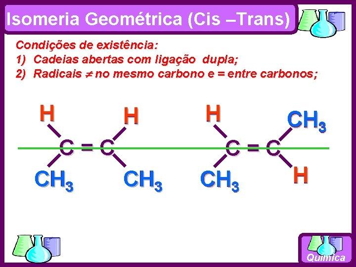 Isomeria Geométrica (Cis –Trans) Condições de existência: 1) Cadeias abertas com ligação dupla; 2)