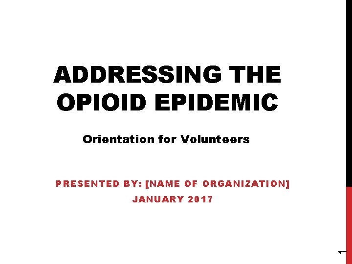 ADDRESSING THE OPIOID EPIDEMIC Orientation for Volunteers PRESENTED BY: [NAME OF ORGANIZATION] 1 JANUARY