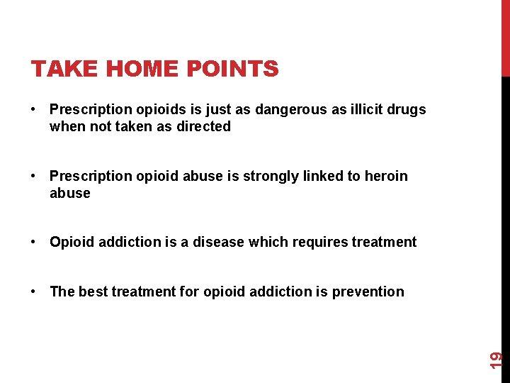TAKE HOME POINTS • Prescription opioids is just as dangerous as illicit drugs when