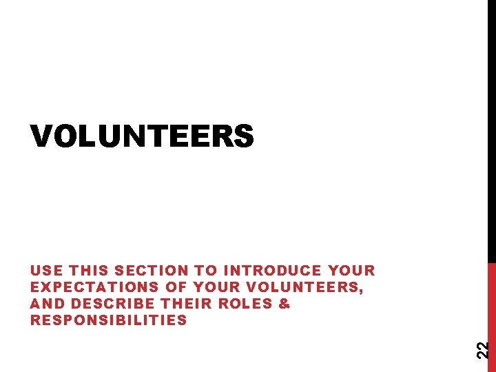 VOLUNTEERS 22 USE THIS SECTION TO INTRODUCE YOUR EXPECTATIONS OF YOUR VOLUNTEERS, AND DESCRIBE