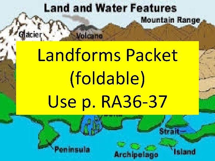 Landforms Packet (foldable) Use p. RA 36 -37