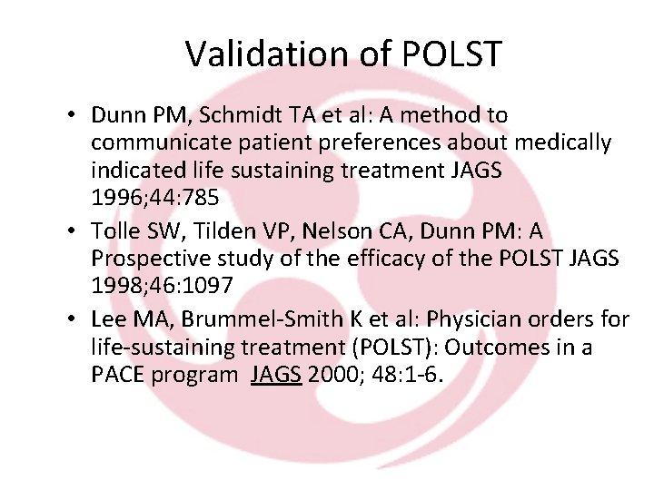 Validation of POLST • Dunn PM, Schmidt TA et al: A method to communicate