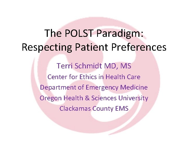 The POLST Paradigm: Respecting Patient Preferences Terri Schmidt MD, MS Center for Ethics in