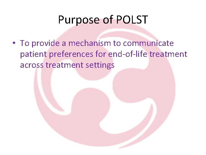 Purpose of POLST • To provide a mechanism to communicate patient preferences for end-of-life