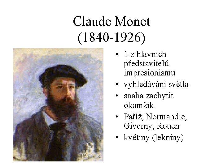 Claude Monet (1840 -1926) • 1 z hlavních představitelů impresionismu • vyhledávání světla •