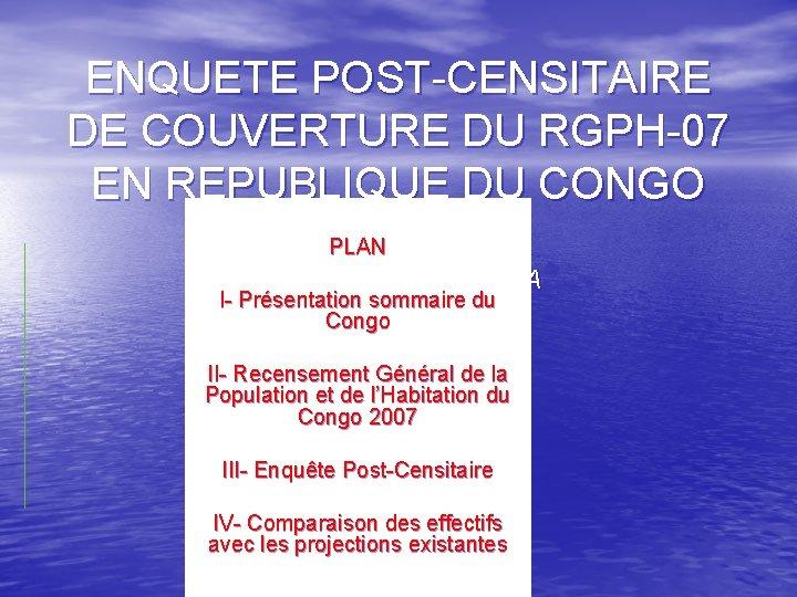 ENQUETE POST-CENSITAIRE DE COUVERTURE DU RGPH-07 EN REPUBLIQUE DU CONGO PLAN Par Gabriel BATSANGA