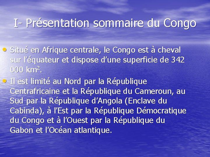 I- Présentation sommaire du Congo • Situé en Afrique centrale, le Congo est à