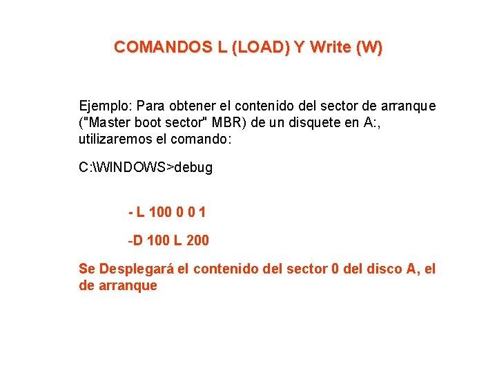 COMANDOS L (LOAD) Y Write (W) Ejemplo: Para obtener el contenido del sector de
