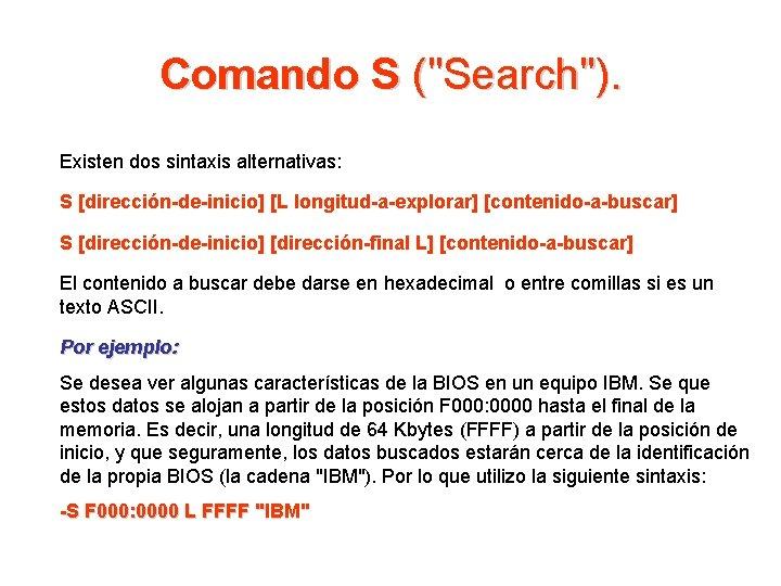 """Comando S (""""Search""""). Existen dos sintaxis alternativas: S [dirección-de-inicio] [L longitud-a-explorar] [contenido-a-buscar] S [dirección-de-inicio]"""