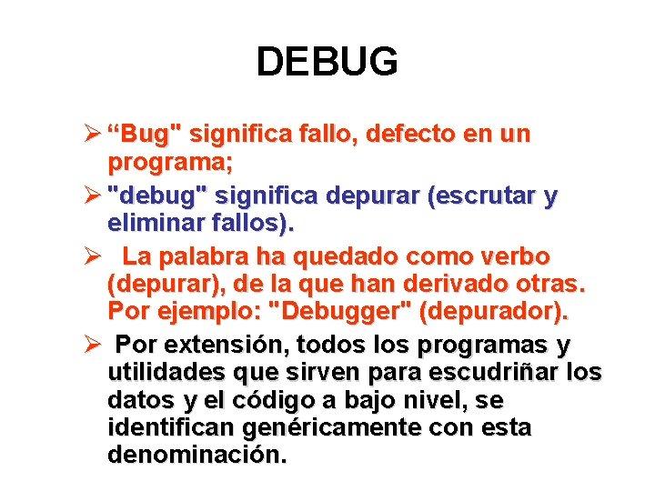 "DEBUG Ø ""Bug"" significa fallo, defecto en un programa; Ø ""debug"" significa depurar (escrutar"