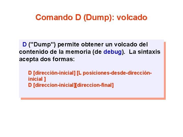 """Comando D (Dump): volcado D (""""Dump"""") permite obtener un volcado del contenido de la"""