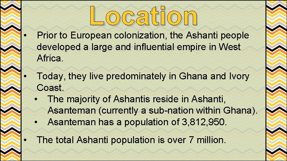 Location • Prior to European colonization, the Ashanti people developed a large and influential