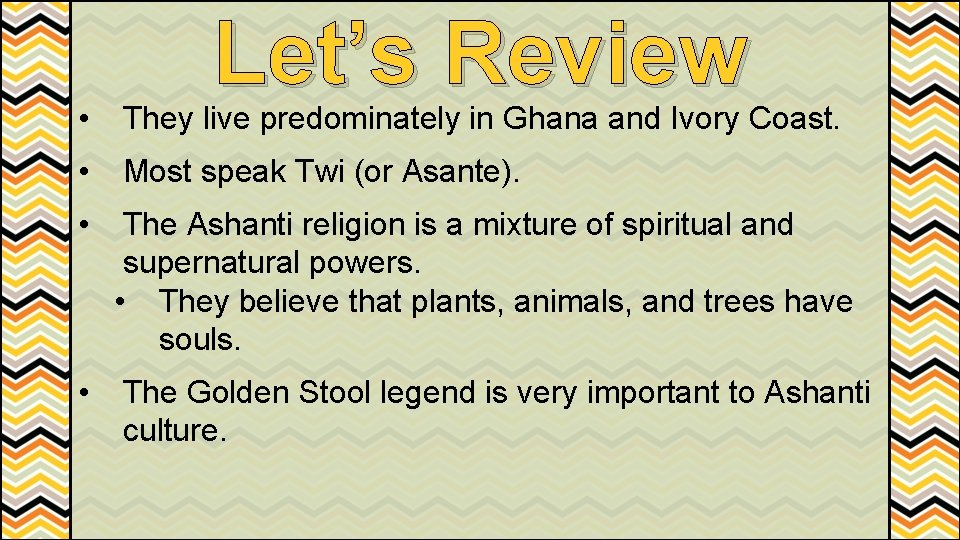 Let's Review • They live predominately in Ghana and Ivory Coast. • Most speak