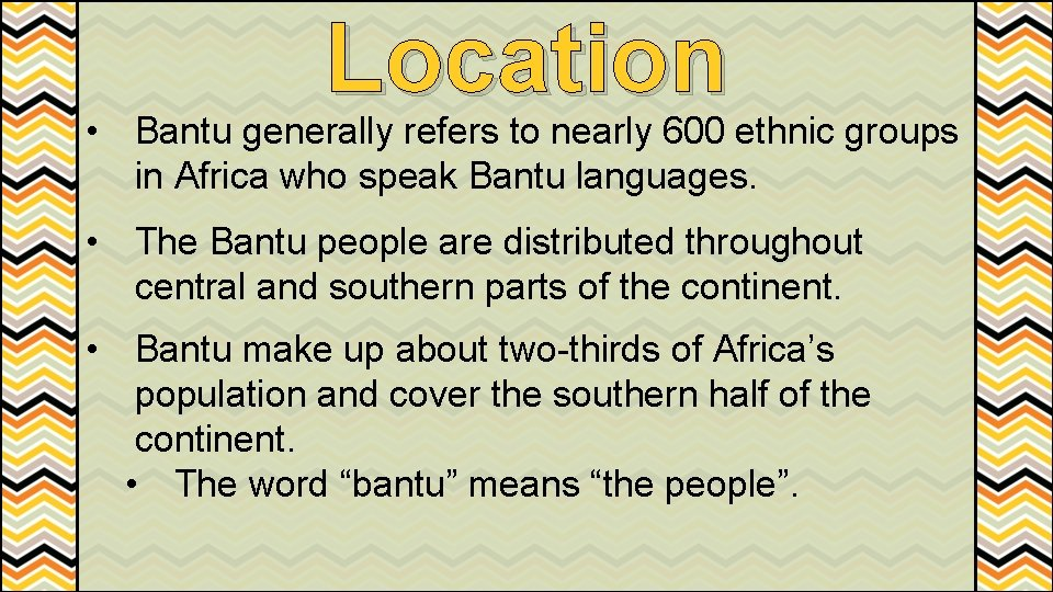 Location • Bantu generally refers to nearly 600 ethnic groups in Africa who speak