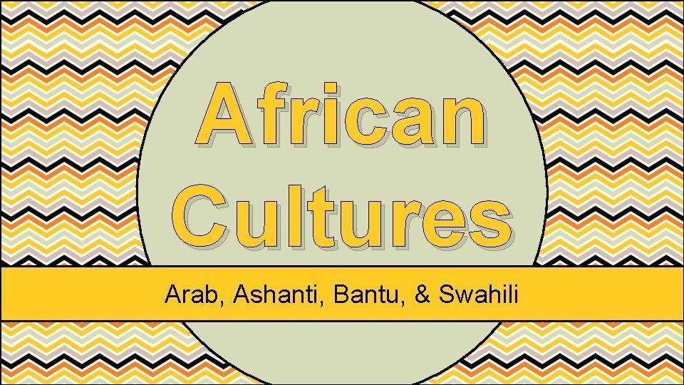 African Cultures Arab, Ashanti, Bantu, & Swahili