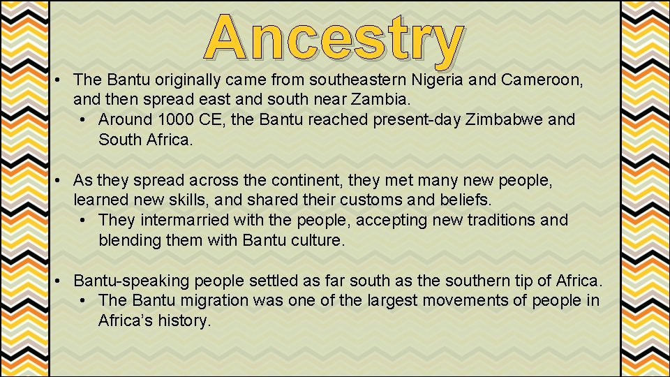 Ancestry • The Bantu originally came from southeastern Nigeria and Cameroon, and then spread