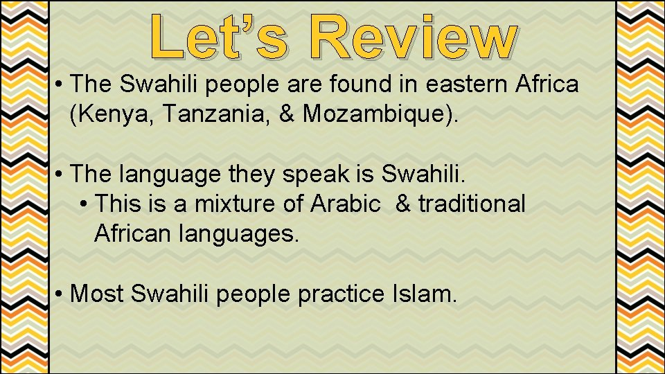Let's Review • The Swahili people are found in eastern Africa (Kenya, Tanzania, &