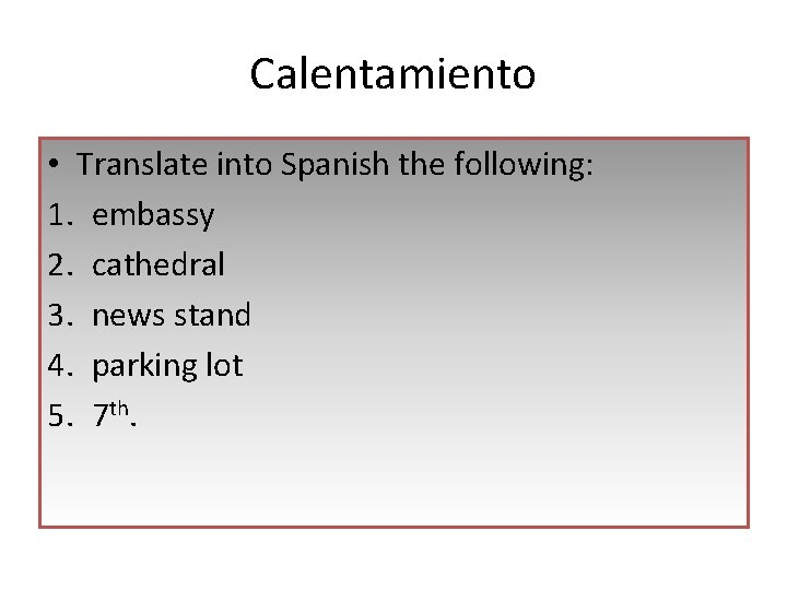 Calentamiento • Translate into Spanish the following: 1. embassy 2. cathedral 3. news stand